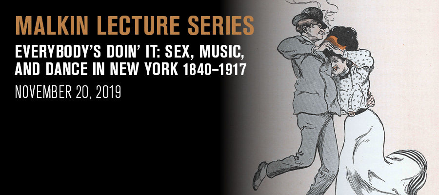 Malkin Lecture: Everybody's Doin' It: Sex, Music, and Dance in New York 1840–1917